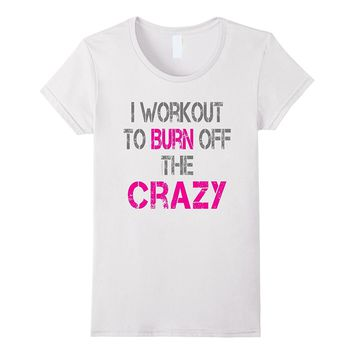 Funny Fitness Shirt: I Workout to burn off the Crazy