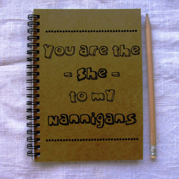 You are the She to my Nanigans - 5 x 7 journal
