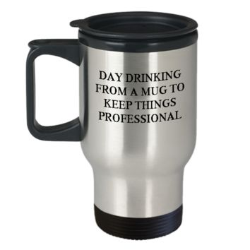 Day drinking from a mug to keep things professional Coffee Travel Mug - Funny Travel Mug 14 OZ Cool Birthday gift for coworkers or boss.