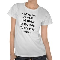 LEAVE ME ALONE I'M ONLY SPEAKING TO MY PUG TODAY from Zazzle.com