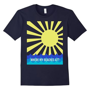 WHERE MY BEACHES AT? SUMMERTIME T SHIRT
