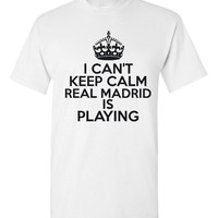 I Can't keep Calm Real Madrid Is Playing Tshirt. Ladies and Unisex Styles. Great Gift Ideas. Soccer Fans!!