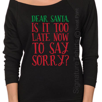 Dear Santa Is is too late to Say sorry Womens shirt Funny Christmas sweater - Womens Christmas - Off shoulder Xmas sweatshirt Raglan shirt