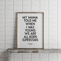LADY GAGA PRINT, My Mama Told Me When I Was Young We Are All Born Superstar,Lady Gaga Quote,Famous,Fashion Print,Typography,Wall Art,Quotes