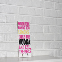 Handmade When Life Gives You Lemons Grab The Vodka And Call The Girls Wood Sign