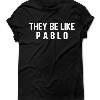THEY BE LIKE PABLO | TEXT SHIRT