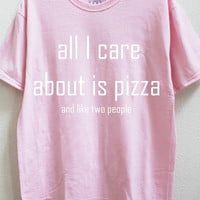all I care about is pizza and like two people unisex shirt S-5XL