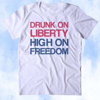Drunk On Liberty High On Freedom Shirt Party USA Free America Patriotic Pride Merica Tumblr T-shirt