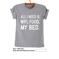 All I need is wifi food my bed T-Shirts for Women Men Gifts Funny Tops Hipster Cool Teen Boys Girls Slogan Fangirls Swag Nope Hype Fashion