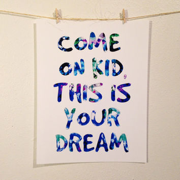 Come on kid this is your dream. Inspirational quote giclee fine art print birthday gift christmas anniversary wedding watercolor geometric