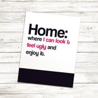 Home is where I can l look and feel ugly Print, Black and White, Typography, Typographic Print, Dorm Decor, Dorm Art, Apartment Decor