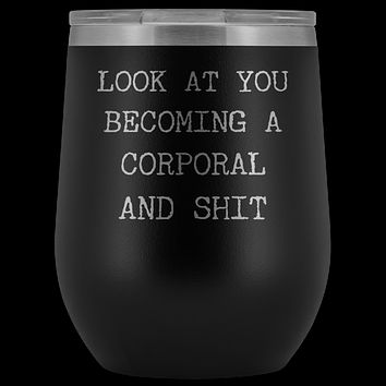 Corporal Gifts for a Corporal Look at You Becoming a Corporal Military Funny Insulated Wine Tumbler BPA Free 12oz Travel Cup