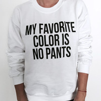 My favorite color is no pants sweatshirt white funny slogan saying for womens girls crewneck fresh cute graphic gifts swag tumblr blogger