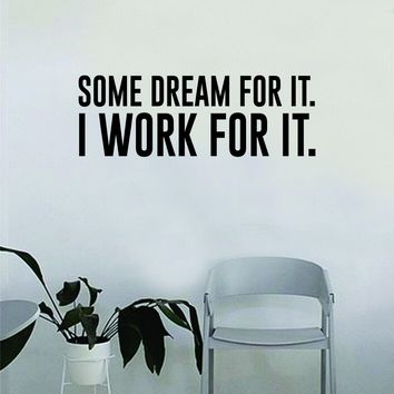 Some Dream For It I Work For It Wall Decal Quote Home Room Decor Decoration Art Vinyl Sticker Inspirational Motivational Work Hard Gym