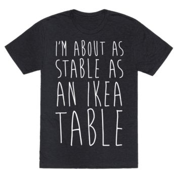 I'M ABOUT AS STABLE AS AN IKEA TABLE