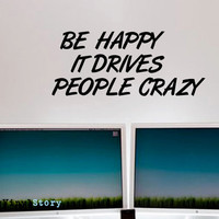 """Inspiring Typography Wall Decal Quote """"Be Happy It Drives People Crazy"""" 38 x 16 inches"""