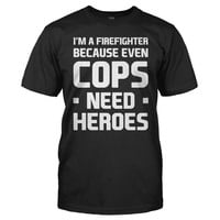 I'm A Firefighter Because Even Cops Need Heroes - T Shirt