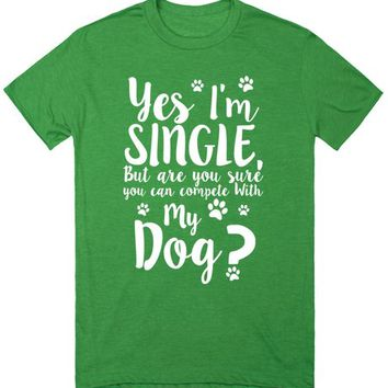 Yes I'm Single... But Are You Sure You Can Compete With My Dog?