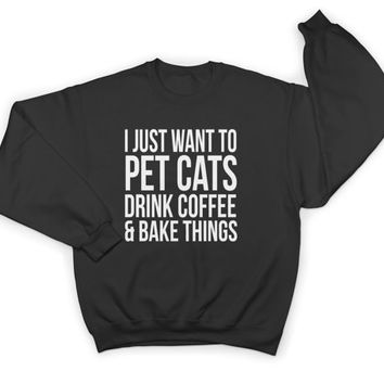 I just want to pet cats drink coffee and bake things sweatshirt crewneck jumper sweater funny humor cat coffee gifts present womens ladies