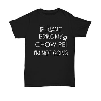 Chow Pei Dog Shirts - If I Can't Bring My Chow Pei I'm Not Going Unisex Chow Peis T-Shirt ChowPei Gifts