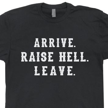Arrive Raise Hell Leave T Shirt Funny T Shirts Cool T Shirts