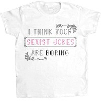 I Think Your Sexist Jokes Are Boring -- Women's T-Shirt