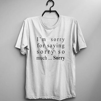 I'm sorry for saying sorry so much sorry funny tshirts womens graphic tee teens gift for women fall tshirt tumblr shirt with quote