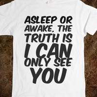 ASLEEP OR AWAKE, THE TRUTH IS I CAN ONLY SEE YOU