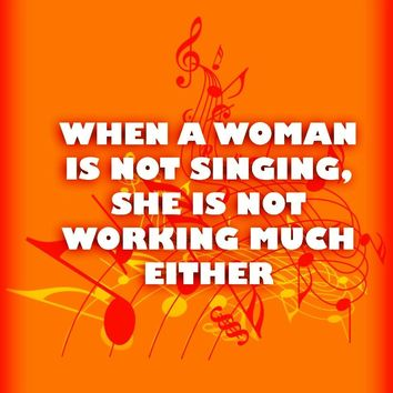 When a woman is not singing, she is not working much either