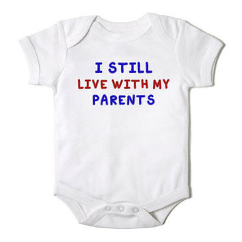 I Still Live with my Parents Funny Onesuit Baby Boy or Baby Girl