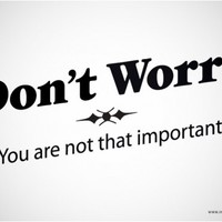 Don't Worry. You are not that important.