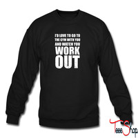 Id Love To Go To The Gym With You sweatshirt