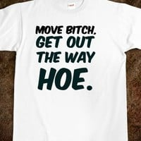MOVE BITCH, GET OUT THE WAY HOE. WHITE GIRL PROBS T-SHIRT.