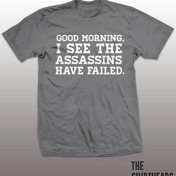 Good Morning I See The Assassins Have Failed Shirt - tshirt, mens womens gift, funny tee, instagram, tumblr, attitude, bitch, killing, youth