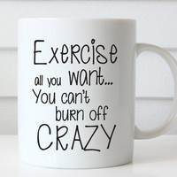 Funny Coffee Mug - Gift For Girlfriend - Birthday Gift - Personalized Gift - Coffee Mug - Exercise All You Want. You Can't Burn Off Crazy