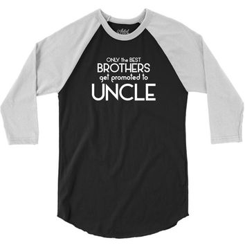 Only The Best Brothers Get Promoted To Uncle 3/4 Sleeve Shirt
