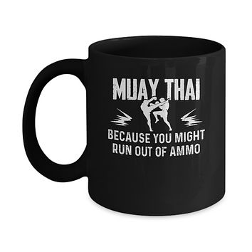 Muay Thai BECAUSE YOU MIGHT RUN OUT OF AMMO Mug