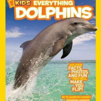 Dolphins: Dolphin Facts, Photos, and Fun That Will Make You Flip (National Geographic Kids Everything)