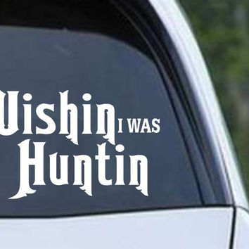 Wishin I was Huntin Funny Hunting HNT1-91 Die Cut Vinyl Decal Sticker