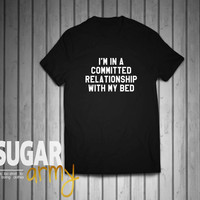 I'm in a committed relationship with my bed shirt, funny tshirt, funny slogan shirt, funny sweater crewneck, tumblr tshirt, quotes on shirts