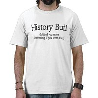History Buff I'd find you more interesting if you Tshirt from Zazzle.com
