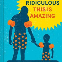 THIS IS RIDICULOUS THIS IS AMAZING: PARENTHOOD IN 71 LISTS