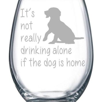 It's Not Really Drinking Alone If The Dog Is Home Stemless Wine Glass 15 Oz.(dog) Laser Etched