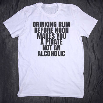 Drinking Rum Before Noon Makes You A Pirate Not An Alcoholic Slogan Tee Tumblr Clothes Funny Alcohol Party Drinking T-shirt