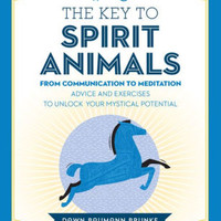 The Key to Spirit Animals: From Communication to Meditation: Advice and Exercises to Unlock Your Mystical Potential