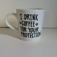 I Drink Coffee For Your Protection Coffee Mug-Hand Painted Mug, Handwritten Mug -Funny Gift, Funny Mug