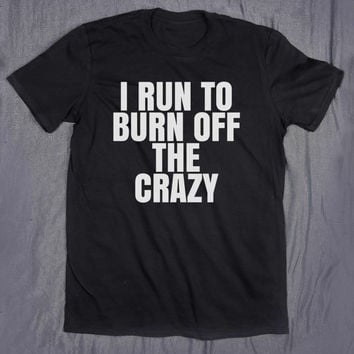 Funny Running Shirt I Run To Burn Off The Crazy Slogan Tee Gym Work Out Tumblr T-shirt