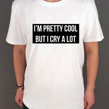 I'M Pretty Cool But I Cry a Lot Unisex t-shirt Slogan tshirt tumblr girls shirt instagram