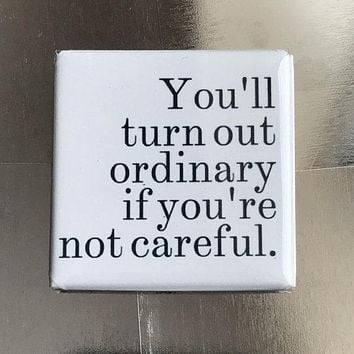 You'll Turn Out Ordinary If You're Not Careful Fridge Magnet
