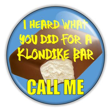"Funny Button- Klondike Bar Call Me 2.25"" Button pinback or magnet"